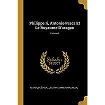 Philippe II, Antonio Perez Et Le Royaume d'Aragon; Volume 1