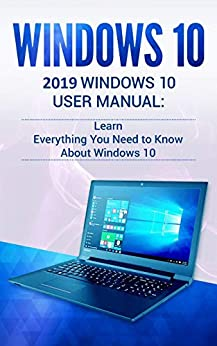 Windows 10: 2019 User Manual . Learn Everything You Need to Know About Windows 10 by [Phillips, Alexa]