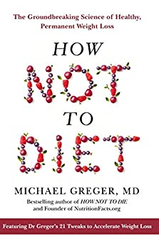 How Not To Diet: The Groundbreaking Science of Healthy, Permanent Weight Loss by [MD, Michael Greger, MD, Michael Greger,]