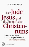 Der Jude Jesus Und Die Zukunft Des Christentums: Zum Riss Zwischen Dogma Und Bibel. Ein Losungsvorschlag