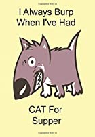 I Always Burp When I've Had CAT For Supper: Funny Gift Journal Notebook