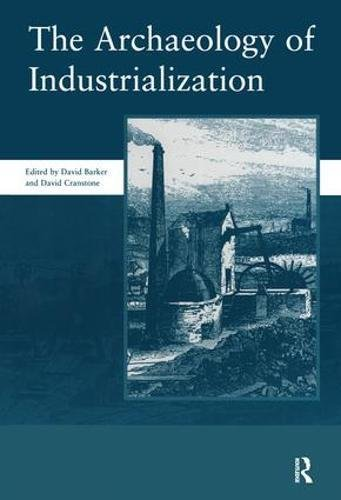 Download The Archaeology of Industrialization: Society of Post-Medieval Archaeology Monographs: v. 2 (Society for Post-Medieval Archaeology Monograph 2) 1904350011