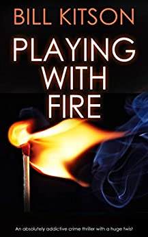 PLAYING WITH FIRE an absolutely addictive crime thriller with a huge twist (Detective Mike Nash Thriller Book 3) by [KITSON, BILL]