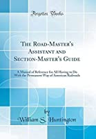 The Road-Master's Assistant and Section-Master's Guide: A Manual of Reference for All Having to Do With the Permanent Way of American Railroads (Classic Reprint)【洋書】 [並行輸入品]