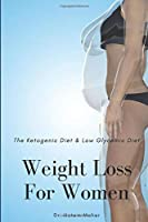 Weight Loss For Women — The Ketogenic Diet & Low Glycemic Diet: Crack the Code of Health and Get Rid of Obesity and Overweight Forever. With keto recipes and meal plans for beginners (Effective Diets that Work)