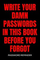 Write Your Damn Passwords In This Book Password Reminder: Password Organizer & Log Book, Remember Passwords. Usernames & Logins For Websites, Password Book: 6x9 inches, 100 Pages (50 sheets), Glossy Cover - Protect Passwords With This Password Organizer
