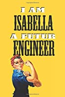 I AM ISABELLA A FUTUR ENGINEER  -NOTEBOOK: : Rosie the Riveter Believes That You Can Do It! Lined Notebook / Journal Gift, 120 Pages, 6x9, Soft Cover, Matte Finish
