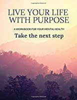Live Your Life With Purpose: A Workbook for Your Mental Health, Take the Next Step