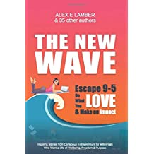 The New Wave: Escape 9-5, Do What You Love and Make an Impact: Inspiring Stories from Conscious Entrepreneurs for Millennials Who Want a Life of Wellbeing, Freedom & Purpose