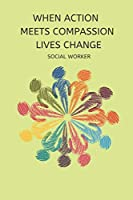 When Action Meets Compassion Lives Change Social Worker: Appreciation Gifts journal