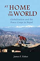 At Home in the World: Globalization and the Peace Corps in Nepal (Bibliotheca Imalayica)