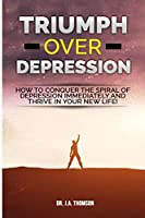 Triumph Over Depression: How To Conquer The Spiral Of Depression Immediately and Thrive In Your New Life!