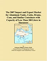 The 2007 Import and Export Market for Aluminum Tanks, Casks, Drums, Cans, and Similar Containers with Capacity of Less Than 300 Liters in Singapore