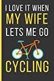 I love It When My Wife Lets Me Go Cycling: Cycling Gifts: Funny Novelty Lined Notebook / Journal To Write In (6 x 9)