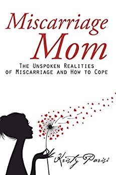 Miscarriage Mom: The Unspoken Realities of Miscarriage and How to Cope by [Parisi, Kristy]