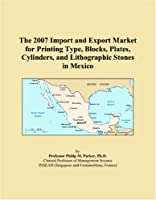 The 2007 Import and Export Market for Printing Type, Blocks, Plates, Cylinders, and Lithographic Stones in Mexico