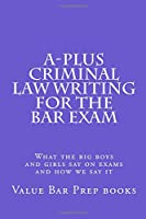 A-plus Criminal Law Writing for the Bar Exam: What the Big Boys and Girls Say on Exams and How We Say It