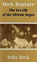 Dark Rapture: The Sex-Life of the African Negro