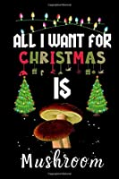 All I Want For Christmas Is Mushroom: Mushroom lovers Appreciation gifts for Xmas, Funny Mushroom Christmas Notebook / Thanksgiving & Christmas Gift