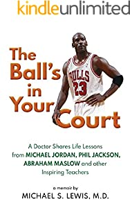 The Ball's in Your Court: A Doctor Shares Life Lessons from Michael Jordan, Phil Jackson, Abraham Maslow and other Inspiring Teachers (English Edition)
