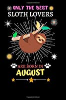 Only The Best Sloth Lovers Are Born In August: Blank Lined Notebook Journal, Sloth Notebook Journal For Men Women And Kids, Gifts For Sloth Lovers