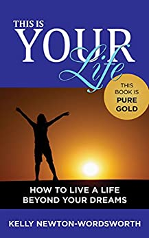 THIS IS YOUR LIFE: How to live a life beyond your dreams by [Newton-Wordsworth, Kelly]