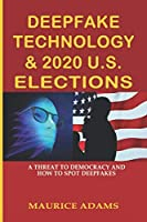 DEEPFAKE TECHNOLOGY & 2020 U.S. ELECTIONS: A THREAT TO DEMOCRACY AND HOW TO SPOT DEEPFAKES