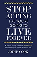 Stop Acting Like You're Going To Live Forever: 36 articles to help you think differently and achieve your version of success, now.