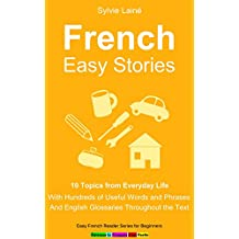 French Easy Stories: 10 Topics from Everyday Life, With Hundreds of Useful Words and Phrases (Easy French Reader Series for Beginners t. 6) (French Edition)