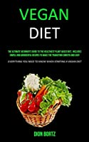 Vegan Diet: The Ultimate Beginner's Guide to the Healthiest Plant Based Diet, Includes Simple and Wonderful Recipes to Make the Transition Smooth and Easy (Everything You Need to Know When Starting a Vegan Diet)