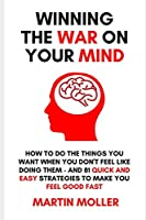 Winning The War On Your Mind: How to do the things you want to do when you don't feel like doing them - PLUS 81 quick and easy strategies to make you feel good - FAST