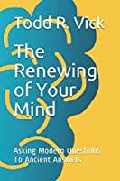 The Renewing of Your Mind: Asking Modern Questions To Ancient Answers