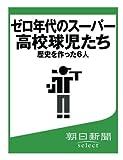 ゼロ年代のスーパー高校球児たち 歴史を作った6人 (朝日新聞デジタルSELECT)