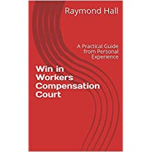 Win in Workers Compensation Court: A Practical Guide from Personal Experience