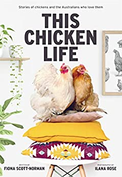 This Chicken Life: Stories of chickens and the Australians who love them by [Scott-Norman, Fiona, Rose, Ilana]