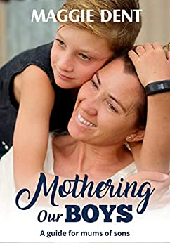 Mothering Our Boys: A Guide for Mums of Sons by [Dent, Maggie]