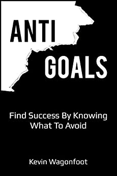 Anti-Goals: Find Success By Knowing What To Avoid (Anti Series Book 1) by [Wagonfoot, Kevin]