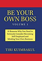 Be Your Own Boss: 18 Reasons Why You Need to Seriously Consider Becoming Self-employed and Minding Your Own Business