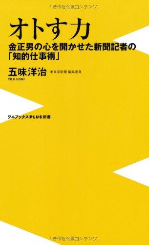オトす力 ~金正男の心を開かせた新聞記者の「知的仕事術」~ (ワニブックスPLUS新書)
