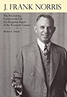 J. Frank Norris: The Fascinating, Controversial Life of a Forgotten Figure of the Twentieth Century
