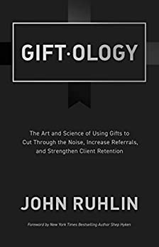 Giftology: The Art and Science of Using Gifts to Cut Through the Noise, Increase Referrals, and Strengthen Client Retention by [Ruhlin, John]