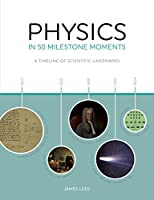 Physics in 50 Milestone Moments: A Timeline of Scientific Landmarks