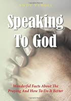 Speaking To God: Wonderful Facts About The Praying And How To Do It Better