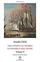 Josiah Child: The Complete Works: Economics and Trade. Volume II (Josiah Child, The Complete Works: Economics and Trade)