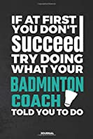 If At First You Don't Succeed Try Doing What Your Badminton Coach Told You To Do Journal: Blank and Lined Notebook