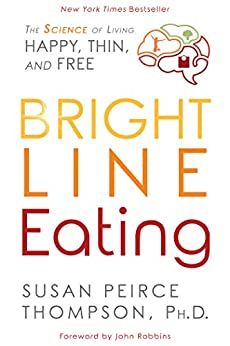 Bright Line Eating: The Science of Living Happy, Thin & Free by [Thompson, Susan Peirce]