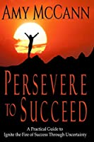 Persevere to Succeed: A Practical Guide to Ignite the Fire of Success Through Uncertainty