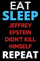 Eat. Sleep. Jeffrey Epstein Didn't Kill Himself. Repeat.: Notebook and Journal for the Epstein obsessed Everywhere: gift journals brings you the Eat. ... Didn't Kill Himself. Repeat. notebook.