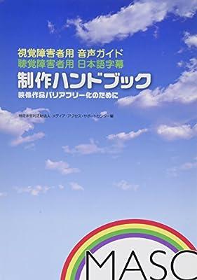 視覚障害者用音声ガイド・聴覚障害者用日本語字幕制作ハンドブック—映像作品バリアフリー化のために