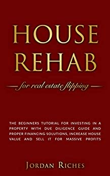 House Rehab: for Real Estate Flipping - The beginners tutorial for investing in a property with due diligence guide and proper financing solutions, increase ... house value and sell it for massive profits by [Riches, Jordan]